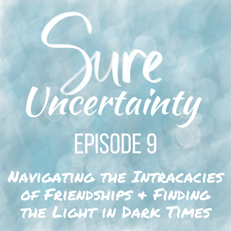 Sure Uncertainty 009: Navigating the Intracacies of Friendships & Finding the Light in Dark Times