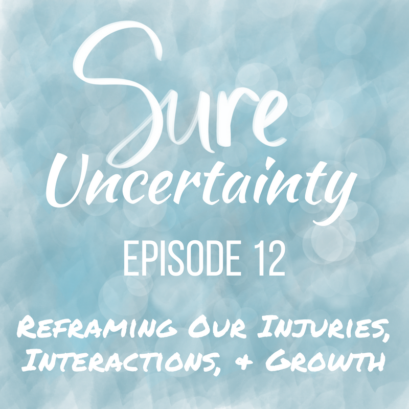 Sure Uncertainty 012: Reframing Our Injuries, Interactions, & Growth