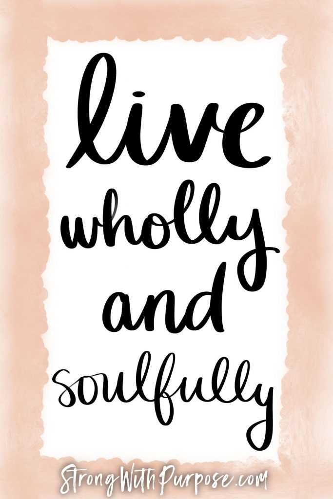 Live wholly and soulfully - Strong with Purpose