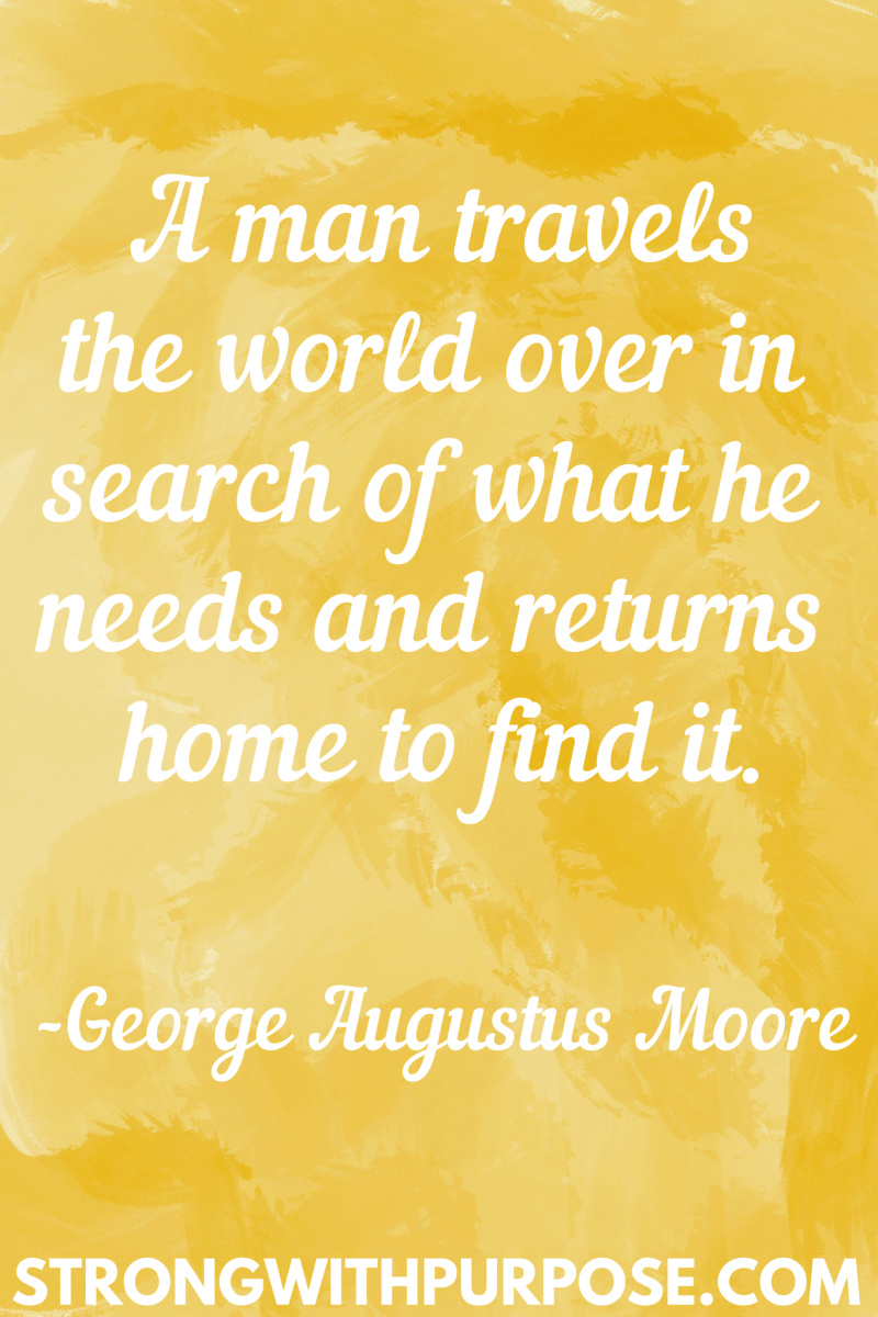 15 Inspiring Home Quotes - A man travels the world over in search of what he needs and returns home to find it - Strong with Purpose