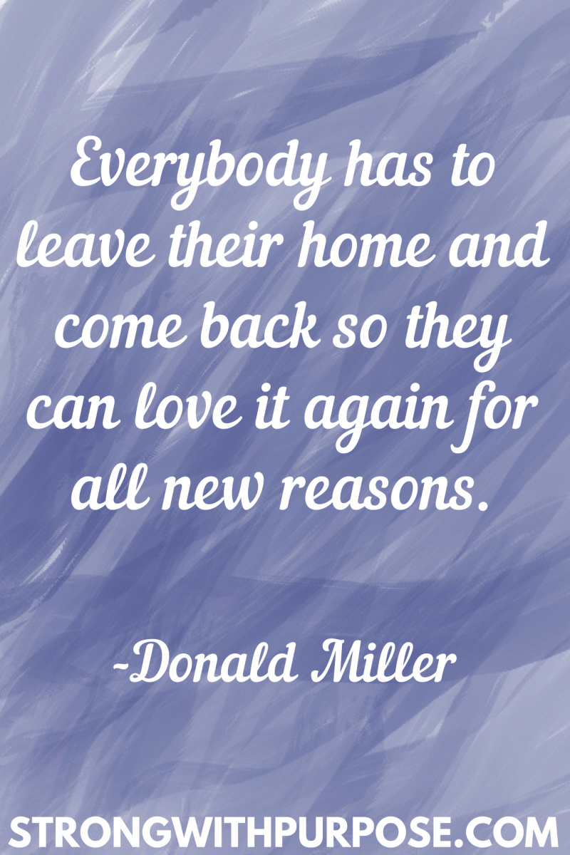 15 Inspiring Home Quotes - Everybody has to leave their home and come back so they can love it again for all new reasons - Strong with Purpose