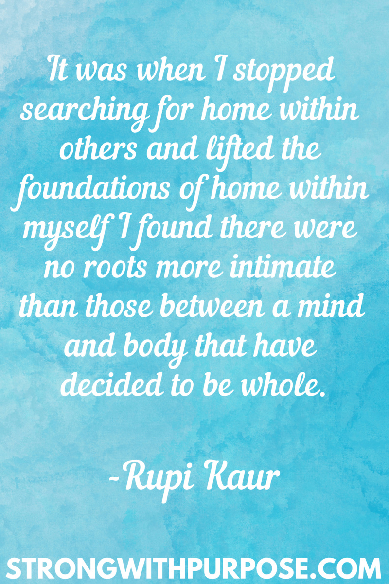15 Inspiring Home Quotes - It was when I stopped searching for home within others and lifted the foundations of home within myself - Strong with Purpose