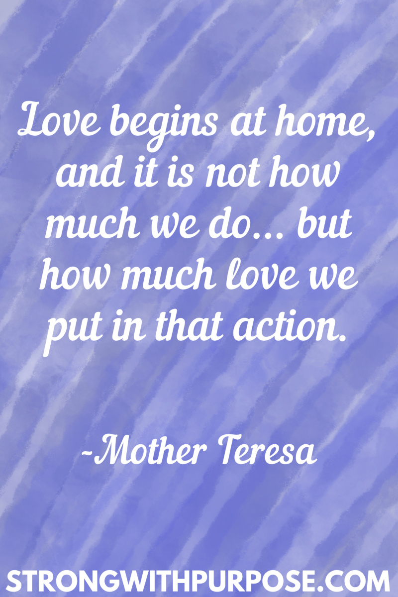 15 Inspiring Home Quotes - Love begins at home and it is not how much we do but how much love we put in that action - Strong with Purpose