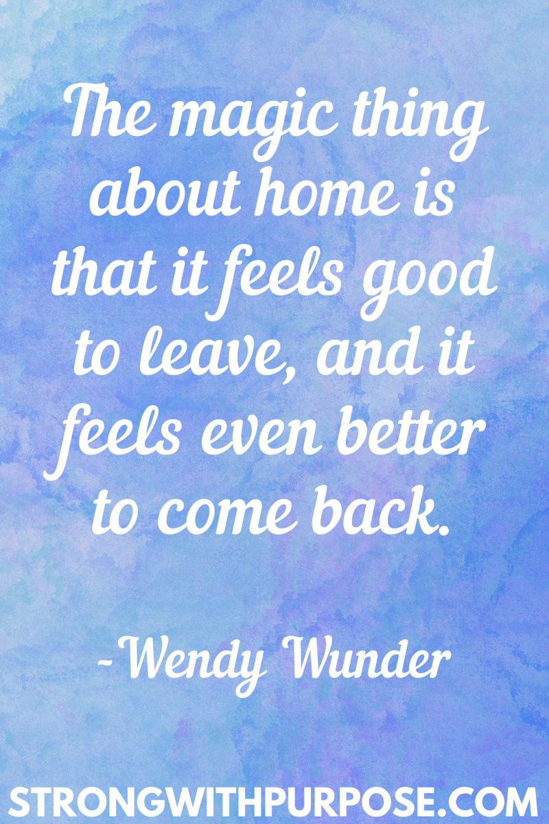 15 Inspiring Home Quotes - The magic thing about home is that it feels good to leave and it feels even better to come back - Strong with Purpose