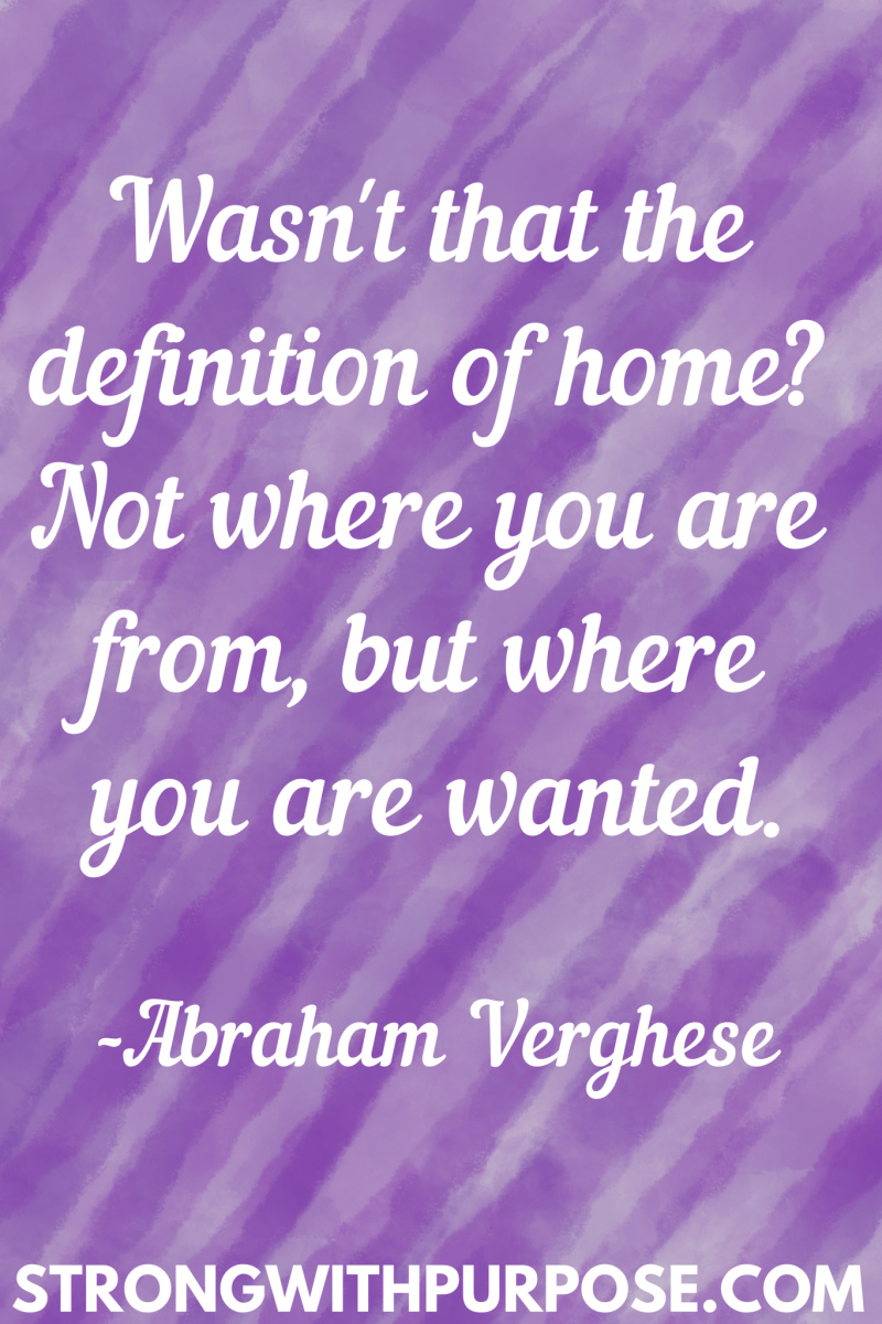 15 Inspiring Home Quotes - Wasn't that the definition of home Not where you are from but where you are wanted - Strong with Purpose