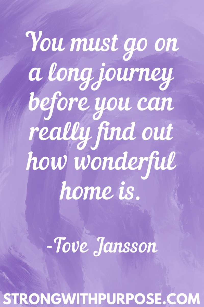 15 Inspiring Home Quotes - You must go on a long journey before you can really find out how wonderful home is - Strong with Purpose