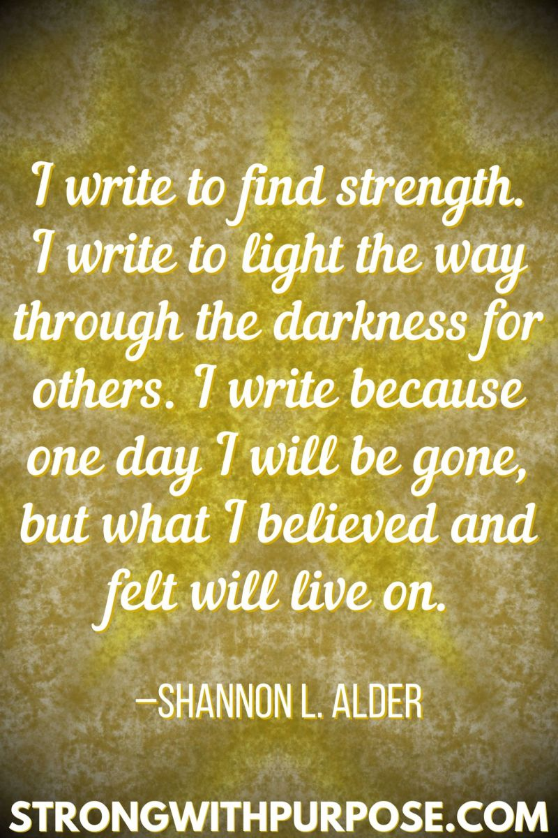 15 Inspiring Quotes about Writing + Sharing Our Stories - I write because one day I will be gone, but what I believed and felt will live on - Strong with Purpose