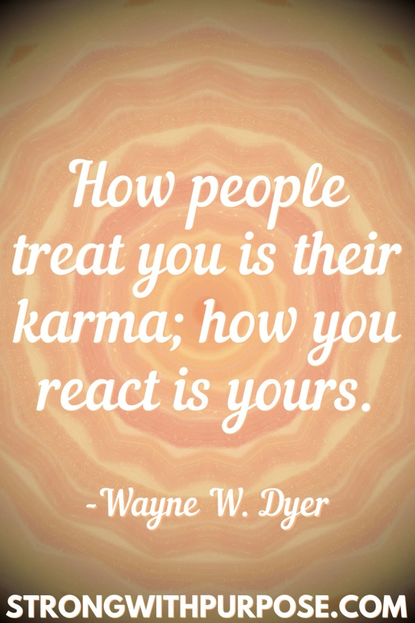20 Meaningful Karma Quotes - How people treat you is their karma; how you react is yours - Strong with Purpose