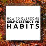 How to Overcome Self-Destructive Habits