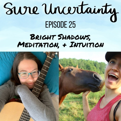 Sure Uncertainty Podcast Episode 25 - Bright Shadows, Meditation, + Intuition
