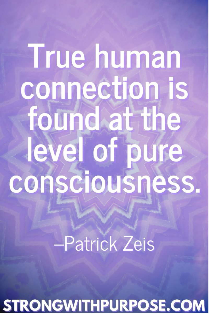 11 Inspiring Connection Quotes - True human connection is found at the level of pure consciousness - Strong with Purpose