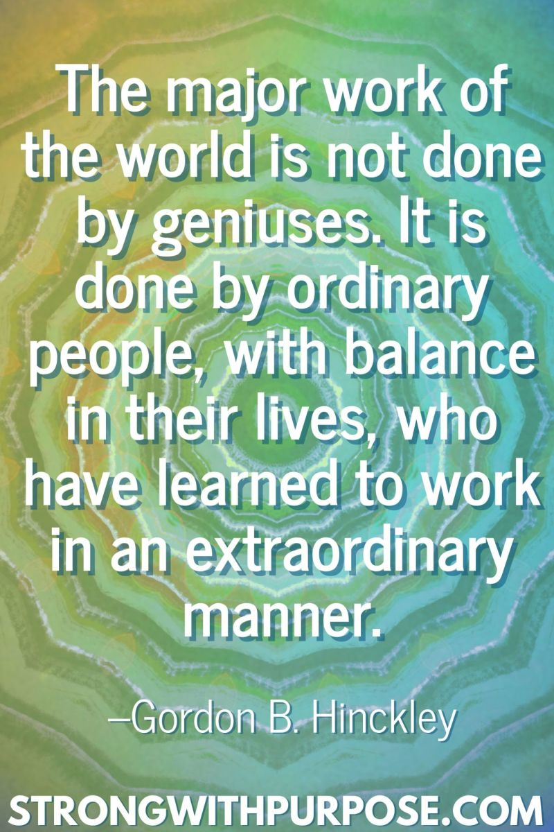 20 Inspiring Balance Quotes - It is done by ordinary people, with balance in their lives, who have learned to work in an extraordinary manner - Strong with Purpose