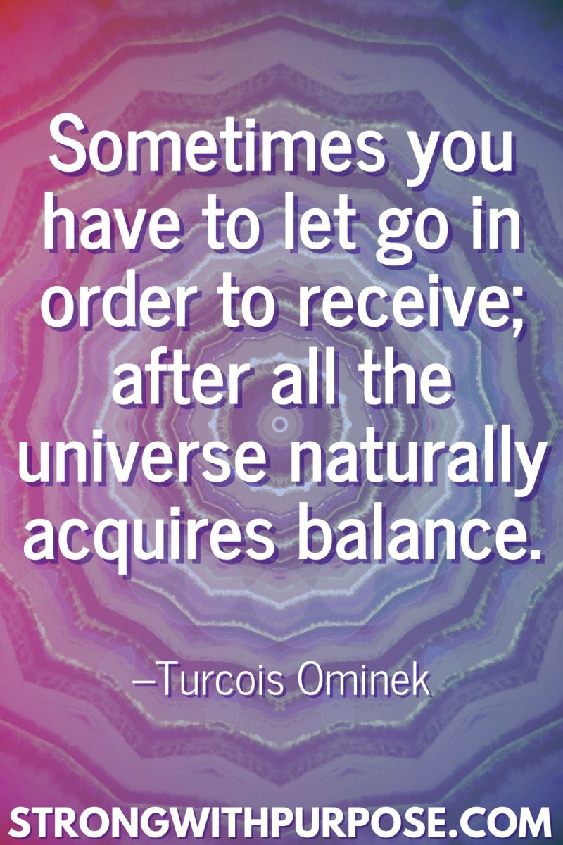 20 Inspiring Balance Quotes - Sometimes you have to let go in order to receive; after all the universe naturally acquires balance - Strong with Purpose