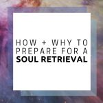 How and Why to Prepare for a Soul Retrieval