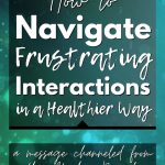 How to Navigate Frustrating Interactions in a Healthier Way