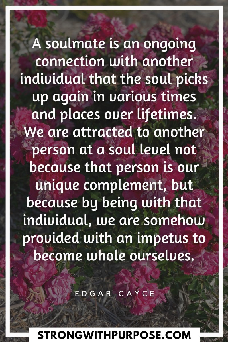 A soulmate is an ongoing connection with another individual that the soul picks up again in various times and places over lifetimes - Strong with Purpose