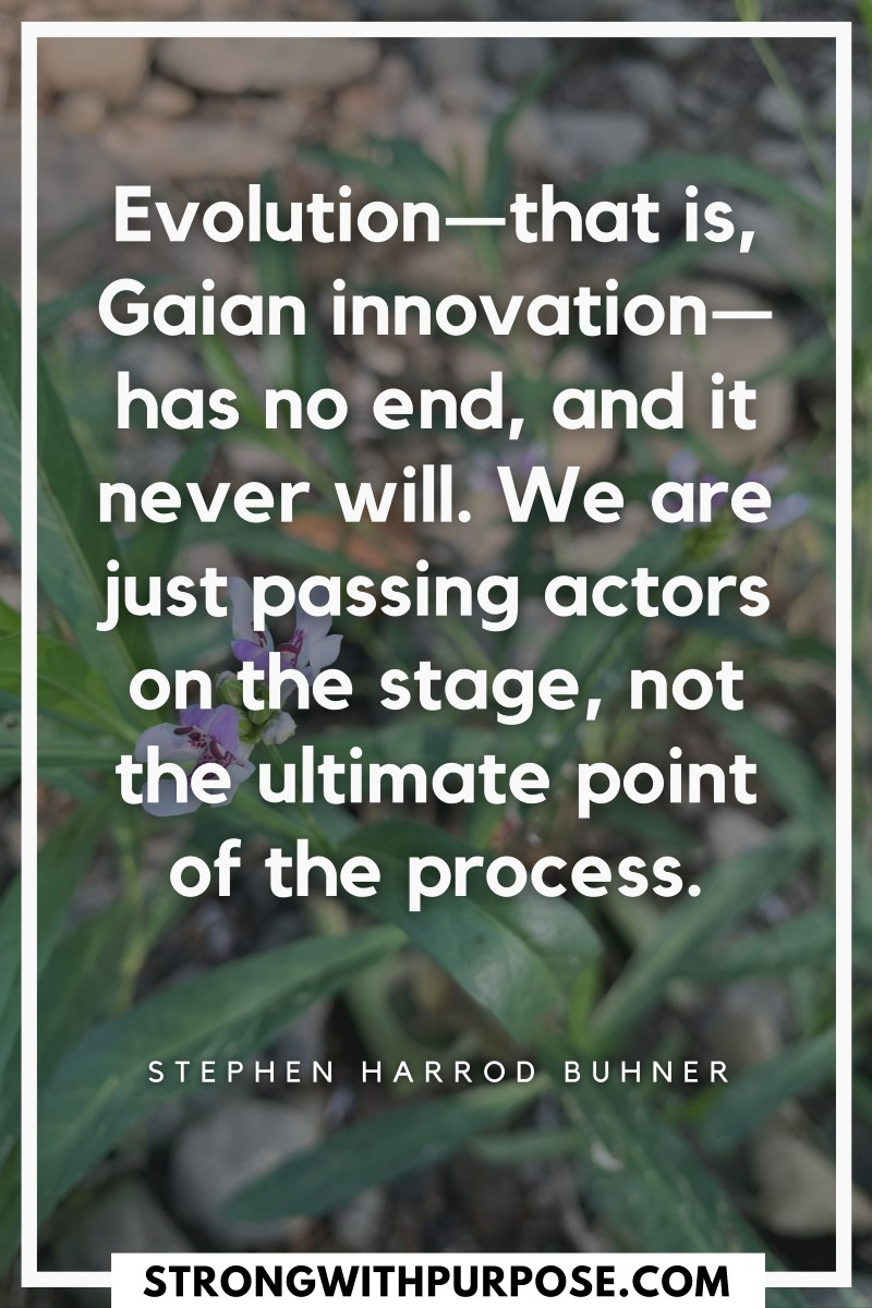 Evolution, Gaian innovation, has no end, and it never will. We are just passing actors on the stage, not the ultimate point of the process - Strong with Purpose