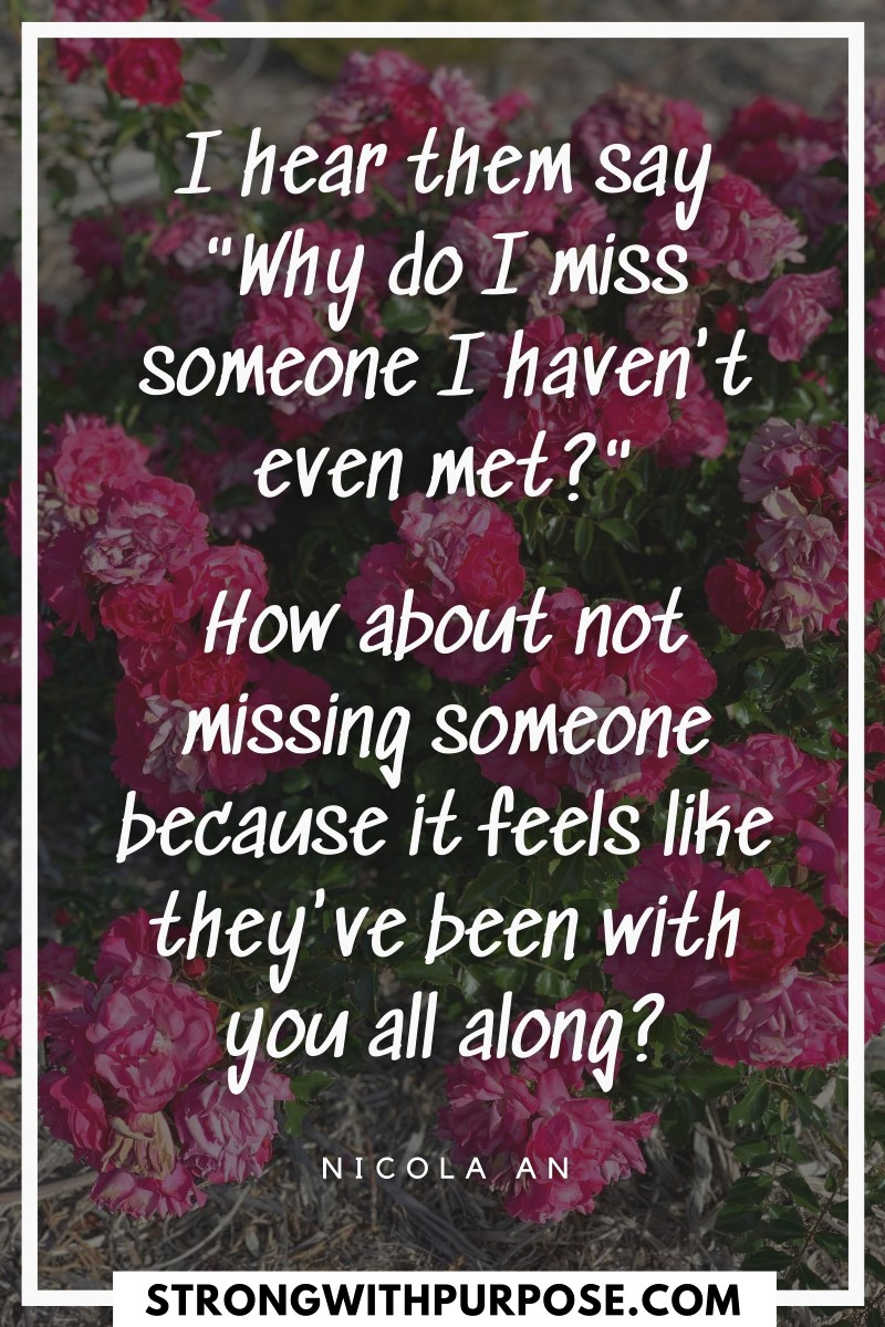 How about not missing someone because it feels like they've been with you all along - Strong with Purpose