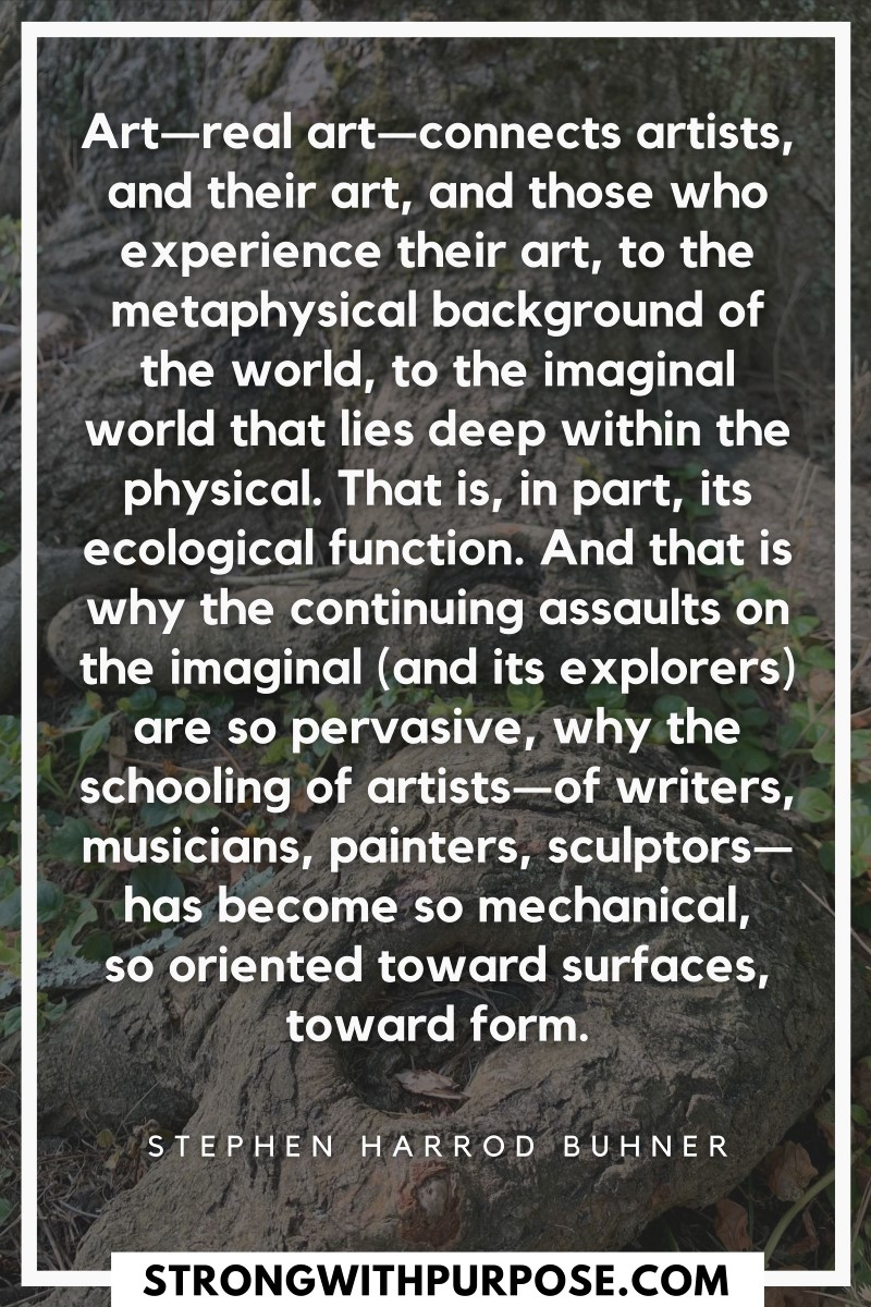 Real art connects artists, and their art, and those who experience their art, to the metaphysical background of the world, to the imaginal world - Strong with Purpose