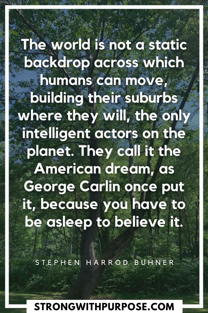 The world is not a static backdrop across which humans can move, building their suburbs where they will, the only intelligent actors on the planet - Strong with Purpose