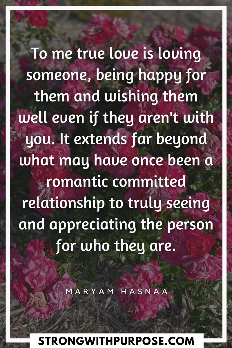 To me true love is loving someone, being happy for them and wishing them well even if they aren't with you - Strong with Purpose