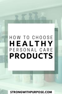 How to Choose Healthy Personal Care Products - Strong with Purpose