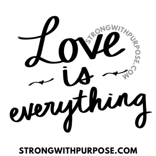 Love is Everything - Love Quotes by Strong with Purpose