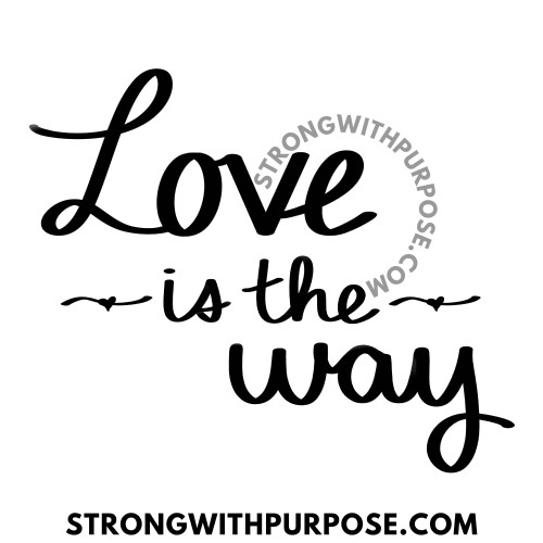 Love is the Way - Love Quotes by Strong with Purpose