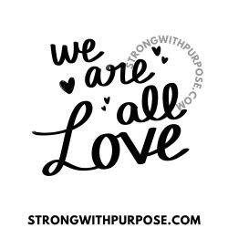 We are all Love - Strong with Purpose