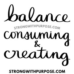 Balance consuming and creating - Strong with Purpose
