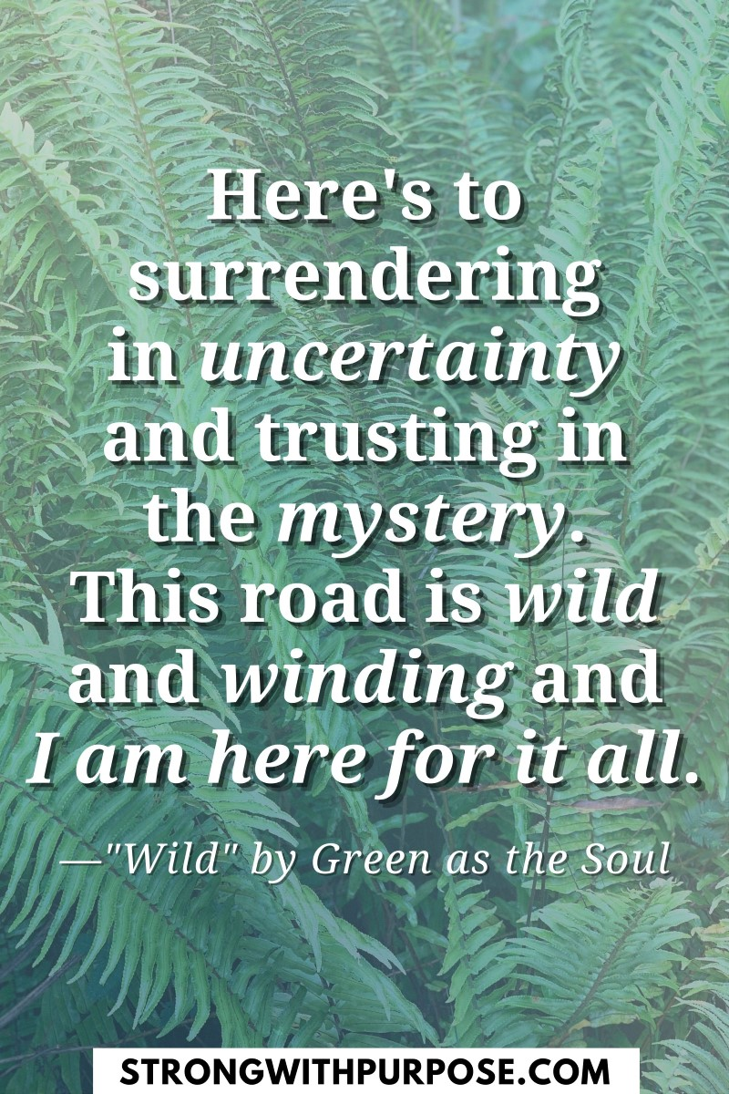 Here's to surrendering in uncertainty and trusting in the mystery. This road is wild and winding - Wild by Green as the Soul - Strong with Purpose