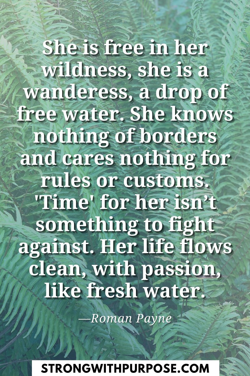 She is free in her wildness, she is a wanderess, a drop of free water - Strong with Purpose