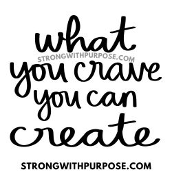 What You Crave You Can Create - Strong with Purpose