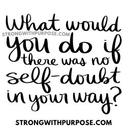 What would you do if there was no self-doubt in your way - Strong with Purpose