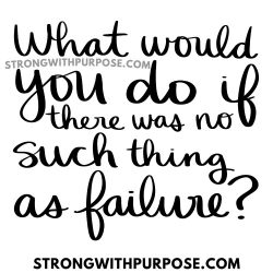 What would you do if there was no such thing as failure - Strong with Purpose